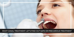 Root Canal Treatment: Let's Find Out Safe or Precarious Treatment
