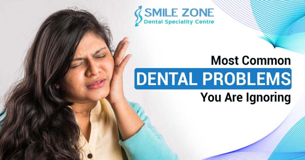 Most Common dental Problems You Are Ignoring
