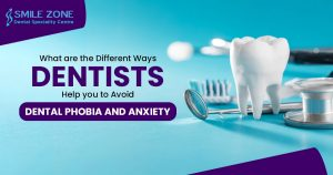 What are the different ways Dentists help you to avoid dental Phobia and anxiety