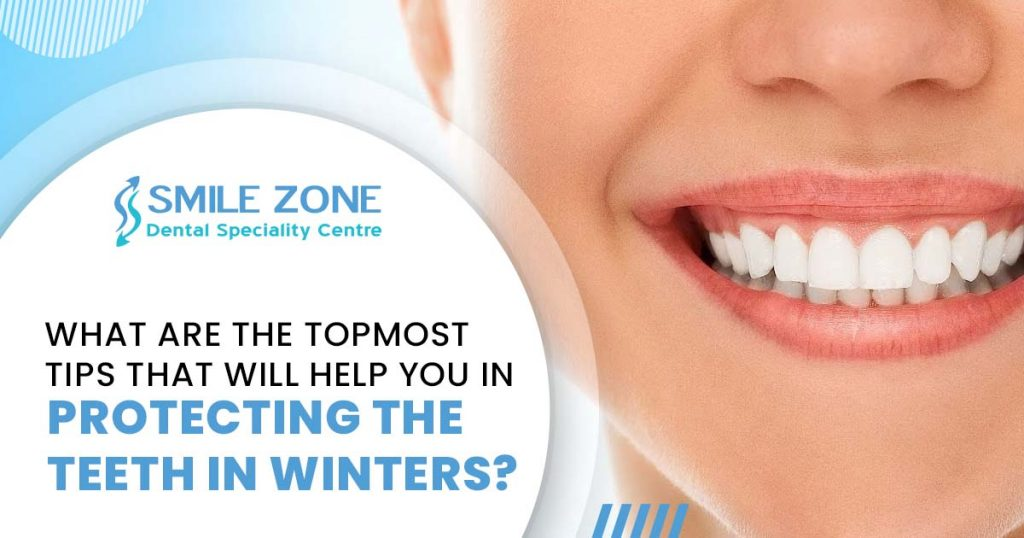 What are the topmost tips that will help you in protecting the teeth in winters
