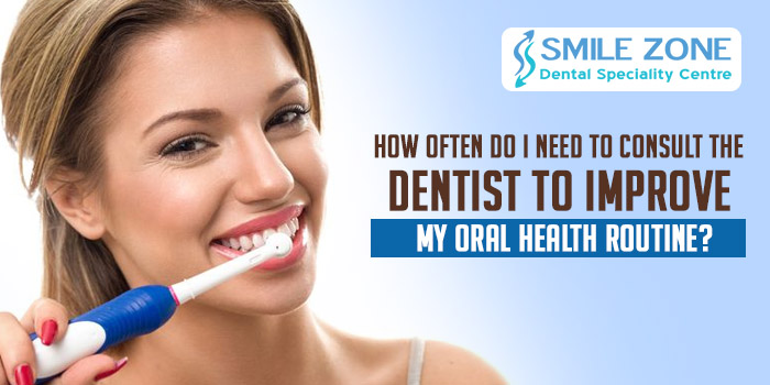 How often do I need to consult the dentist to improve my oral health routine?