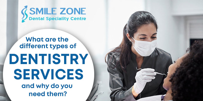 What are the different types of dentistry services and why do you need them?