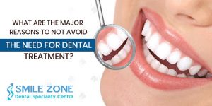 What are the major reasons to not avoid the need for dental treatment